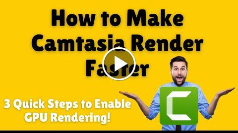 How to Make Camtasia Render Faster 3 Quick Steps to Enable GPU Rendering